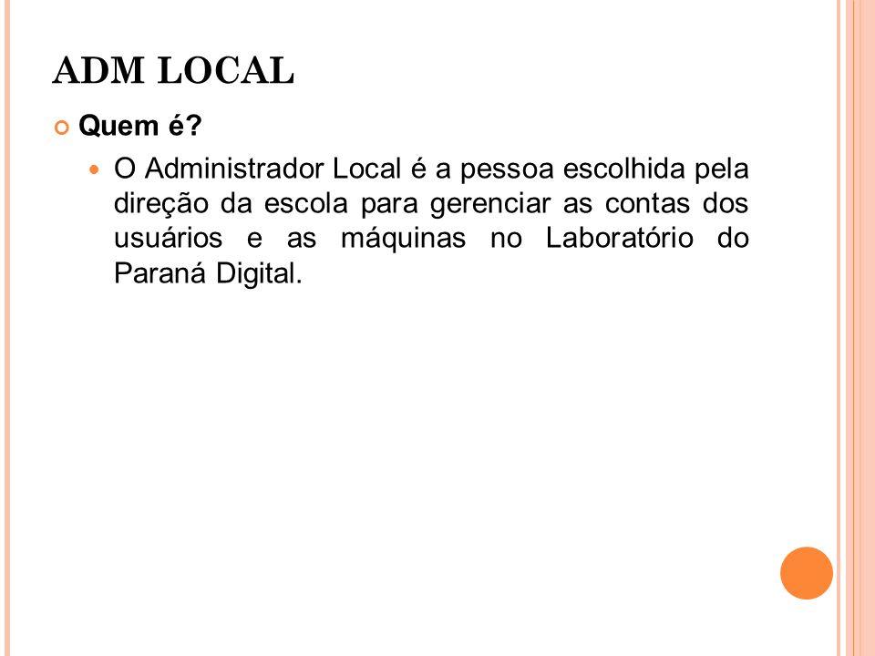 ADM LOCAL Quem é? O Administrador Local é a pessoa escolhida pela direção da escola para gerenciar as contas dos usuários e as máquinas no Laboratório