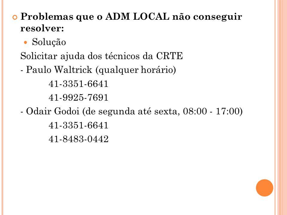Problemas que o ADM LOCAL não conseguir resolver: Solução Solicitar ajuda dos técnicos da CRTE - Paulo Waltrick (qualquer horário) 41-3351-6641 41-992