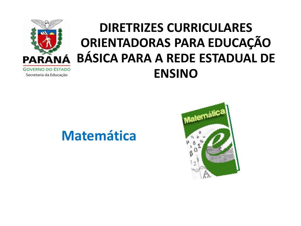 DIRETRIZES CURRICULARES ORIENTADORAS PARA EDUCAÇÃO BÁSICA PARA A REDE ESTADUAL DE ENSINO Matemática