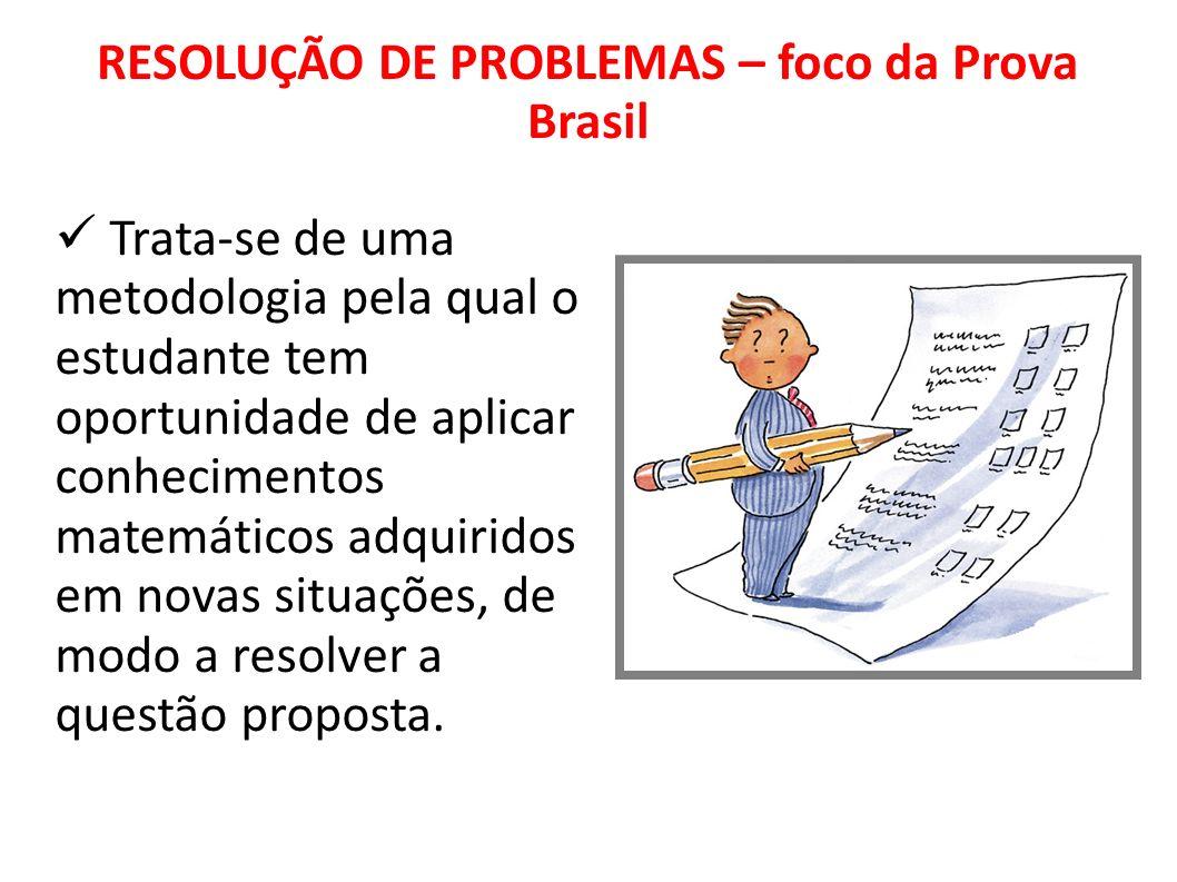RESOLUÇÃO DE PROBLEMAS – foco da Prova Brasil Trata-se de uma metodologia pela qual o estudante tem oportunidade de aplicar conhecimentos matemáticos