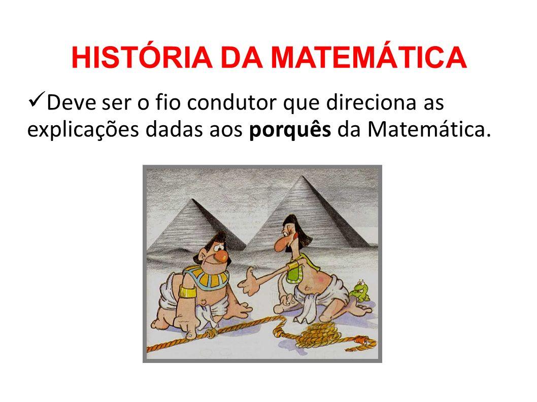 HISTÓRIA DA MATEMÁTICA Deve ser o fio condutor que direciona as explicações dadas aos porquês da Matemática.