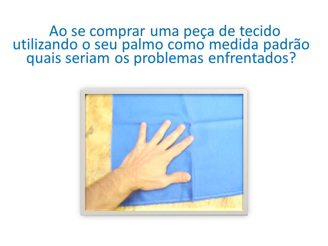 4) Ao se comprar uma peça de tecido utilizando o seu palmo como medida padrão quais seriam os problemas enfrentados? Ao se comprar uma peça de tecido