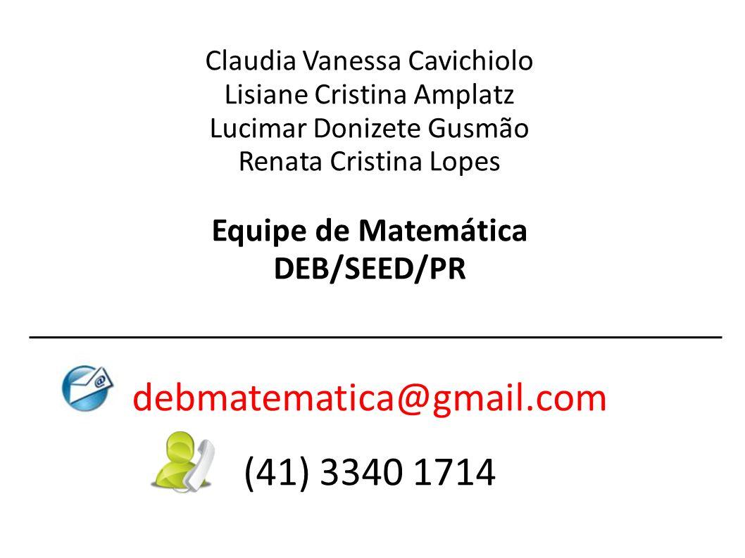 Claudia Vanessa Cavichiolo Lisiane Cristina Amplatz Lucimar Donizete Gusmão Renata Cristina Lopes Equipe de Matemática DEB/SEED/PR debmatematica@gmail