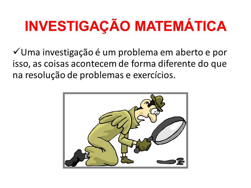 INVESTIGAÇÃO MATEMÁTICA Uma investigação é um problema em aberto e por isso, as coisas acontecem de forma diferente do que na resolução de problemas e