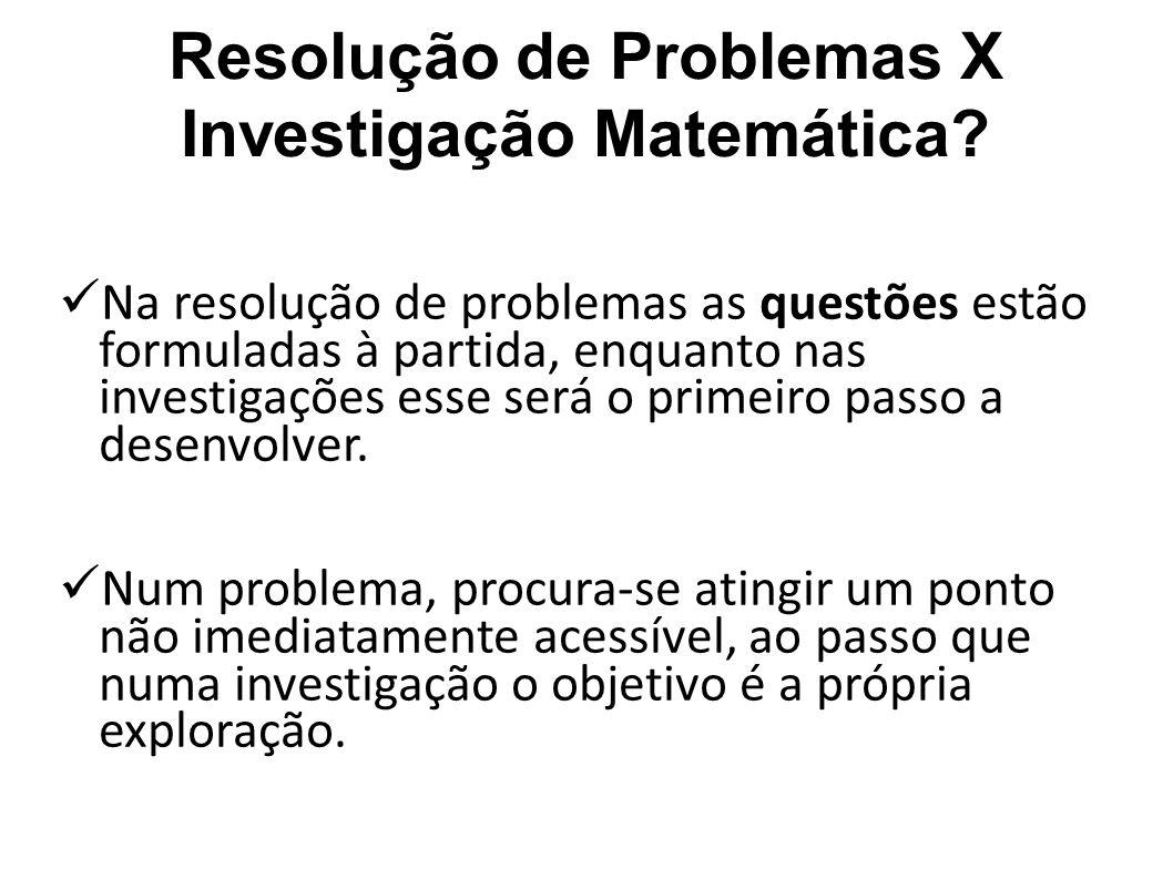 Resolução de Problemas X Investigação Matemática? Na resolução de problemas as questões estão formuladas à partida, enquanto nas investigações esse se