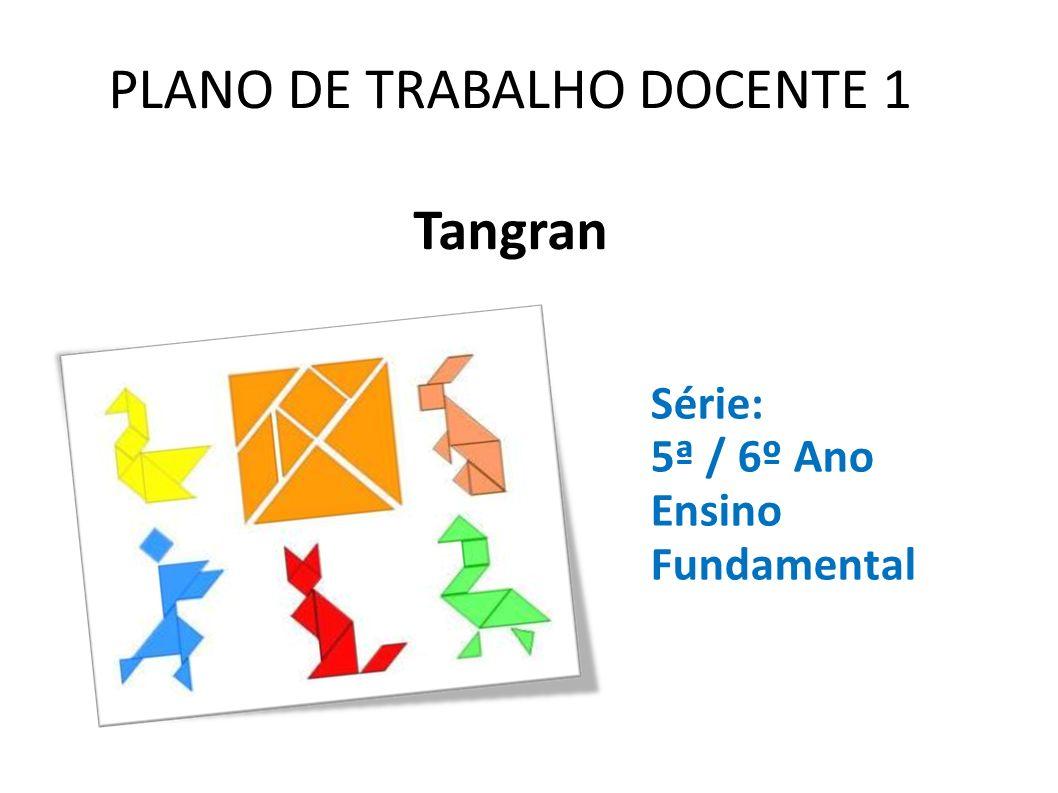 PLANO DE TRABALHO DOCENTE 1 Tangran Série: 5ª / 6º Ano Ensino Fundamental