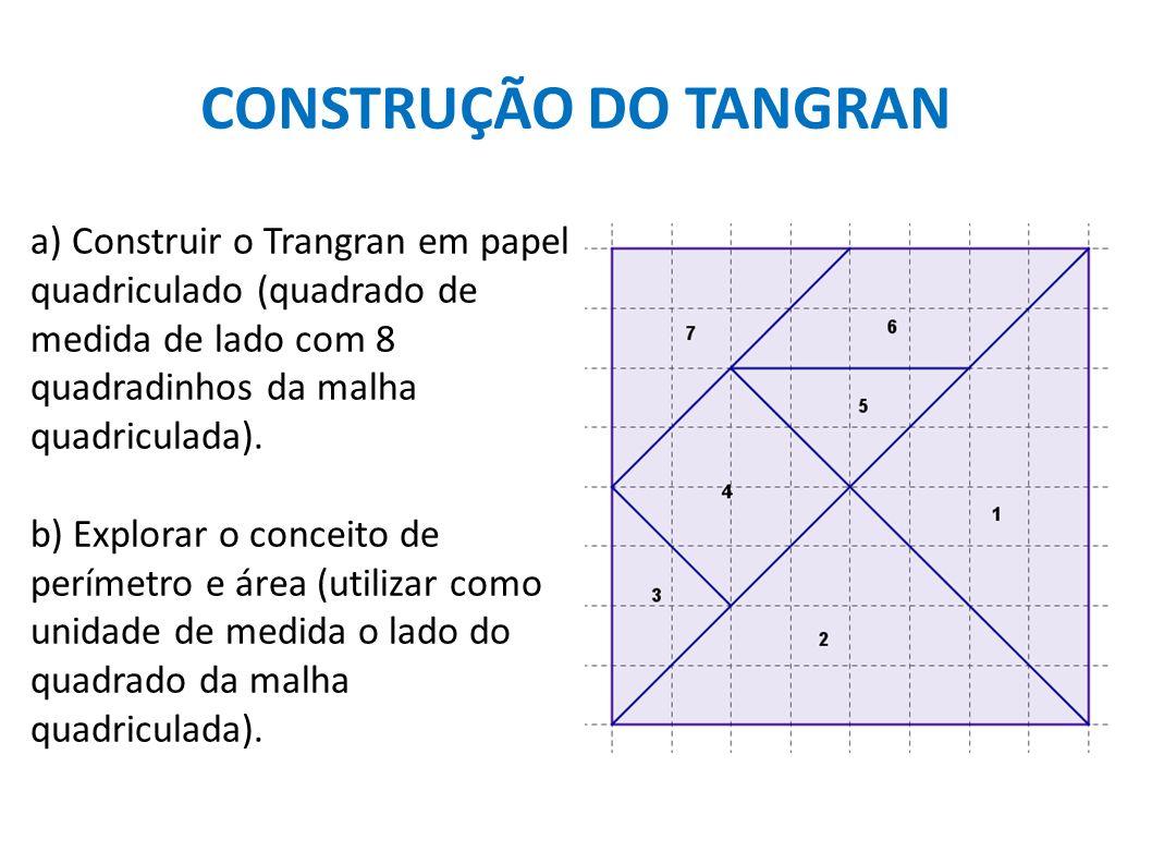 CONSTRUÇÃO DO TANGRAN a) Construir o Trangran em papel quadriculado (quadrado de medida de lado com 8 quadradinhos da malha quadriculada). b) Explorar