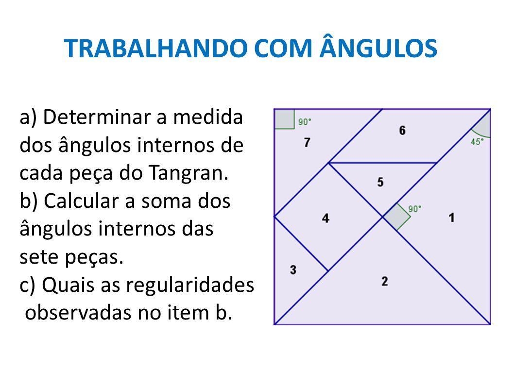 TRABALHANDO COM ÂNGULOS a) Determinar a medida dos ângulos internos de cada peça do Tangran. b) Calcular a soma dos ângulos internos das sete peças. c