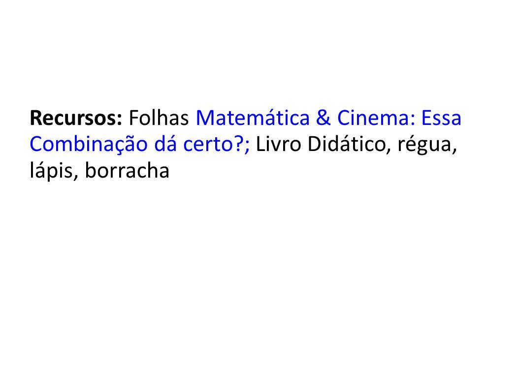 Recursos: Folhas Matemática & Cinema: Essa Combinação dá certo?; Livro Didático, régua, lápis, borracha