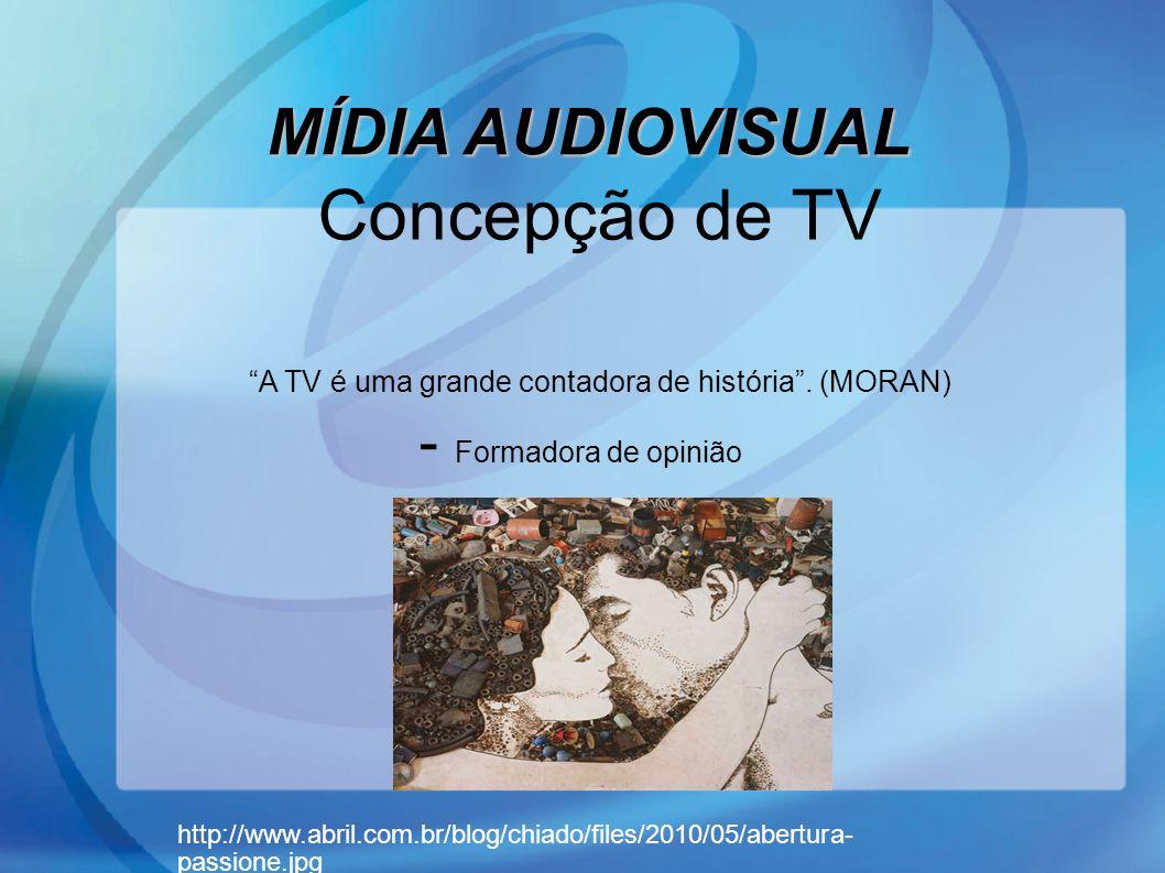 MÍDIA AUDIOVISUAL Concepção de TV A TV é uma grande contadora de história. (MORAN) - Formadora de opinião http://www.abril.com.br/blog/chiado/files/20
