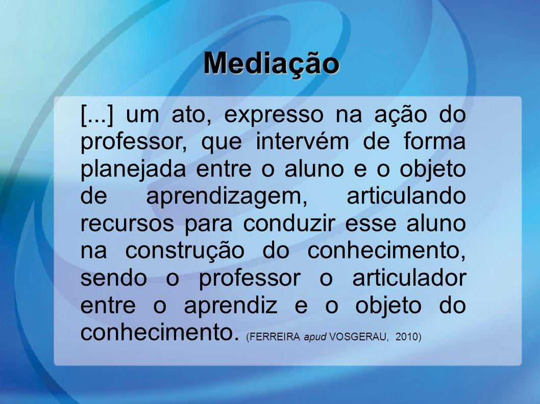 Mediação Mediação [...] um ato, expresso na ação do professor, que intervém de forma planejada entre o aluno e o objeto de aprendizagem, articulando r