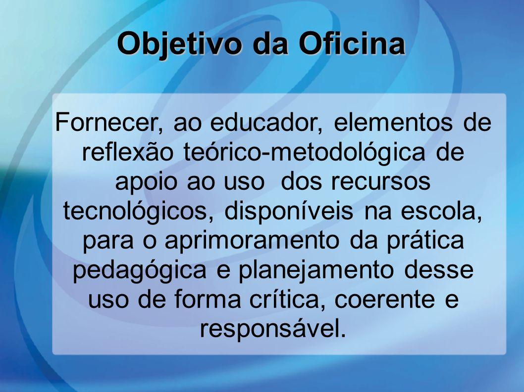 Objetivo da Oficina Fornecer, ao educador, elementos de reflexão teórico-metodológica de apoio ao uso dos recursos tecnológicos, disponíveis na escola