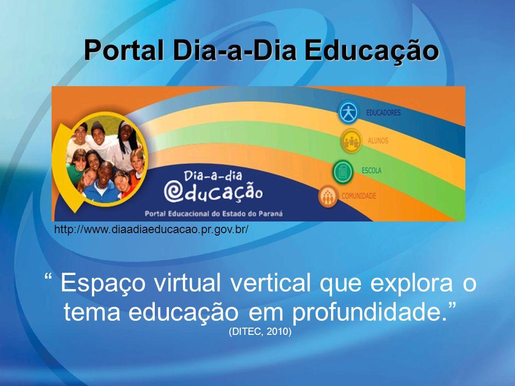 Portal Dia-a-Dia Educação Espaço virtual vertical que explora o tema educação em profundidade. (DITEC, 2010) http://www.diaadiaeducacao.pr.gov.br/