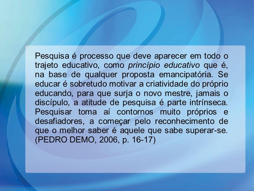 Pesquisa é processo que deve aparecer em todo o trajeto educativo, como princípio educativo que é, na base de qualquer proposta emancipatória. Se educ