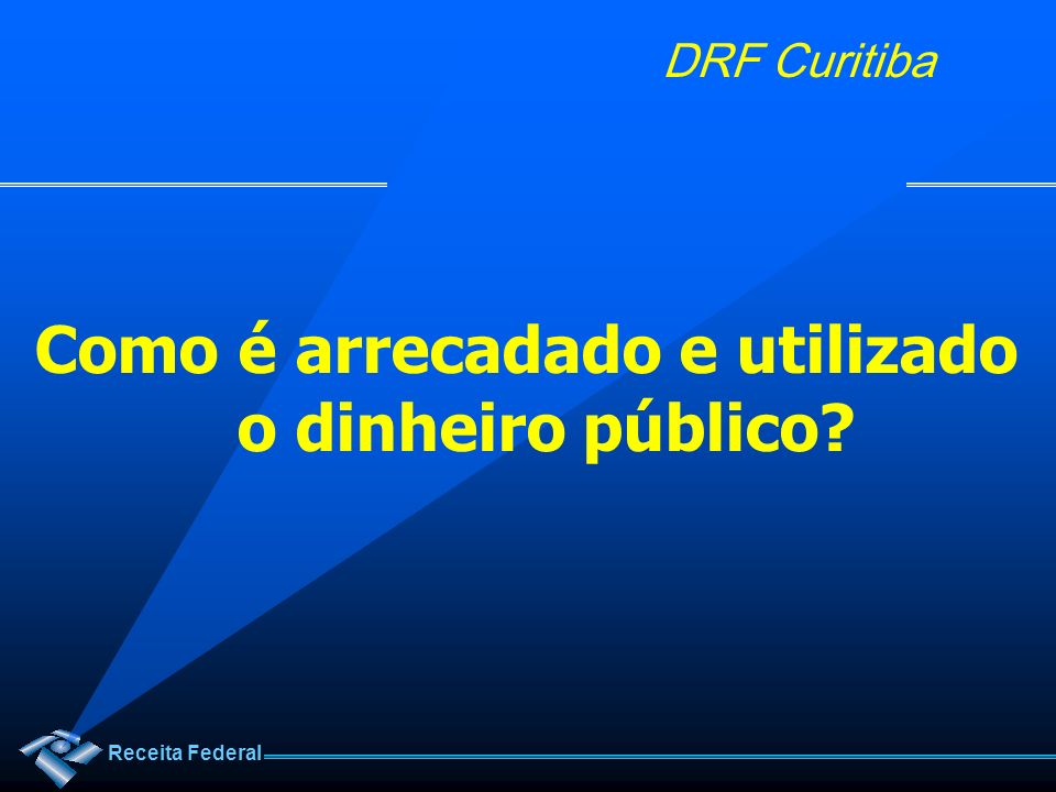 Receita Federal DRF Curitiba Como é arrecadado e utilizado o dinheiro público?