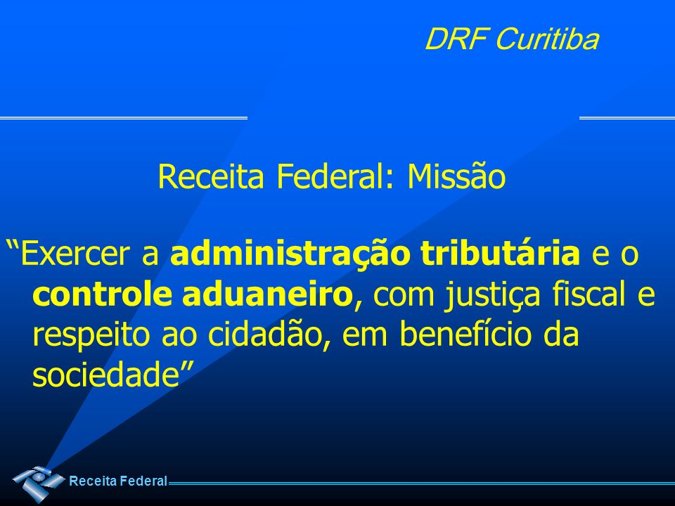 Receita Federal DRF Curitiba Receita Federal: Missão Exercer a administração tributária e o controle aduaneiro, com justiça fiscal e respeito ao cidad