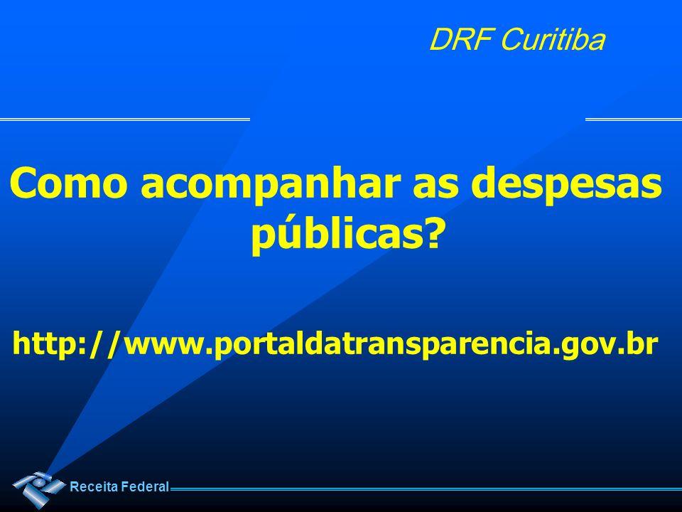 Receita Federal DRF Curitiba Como acompanhar as despesas públicas? http://www.portaldatransparencia.gov.br