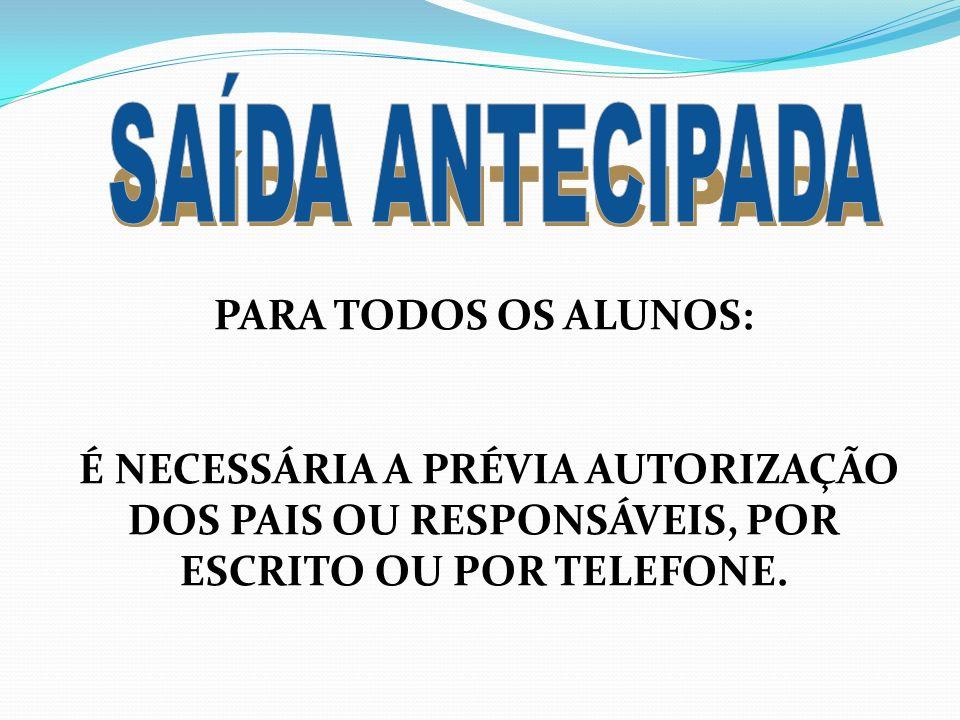 PARA TODOS OS ALUNOS: É NECESSÁRIA A PRÉVIA AUTORIZAÇÃO DOS PAIS OU RESPONSÁVEIS, POR ESCRITO OU POR TELEFONE.