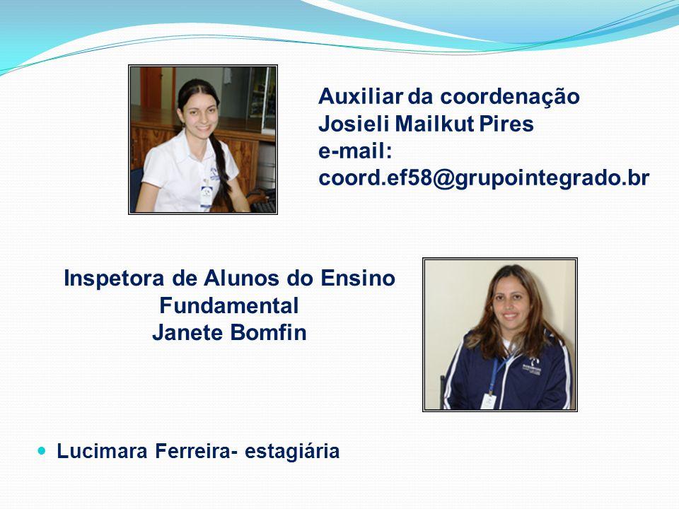Auxiliar da coordenação Josieli Mailkut Pires e-mail: coord.ef58@grupointegrado.br Lucimara Ferreira- estagiária Inspetora de Alunos do Ensino Fundame