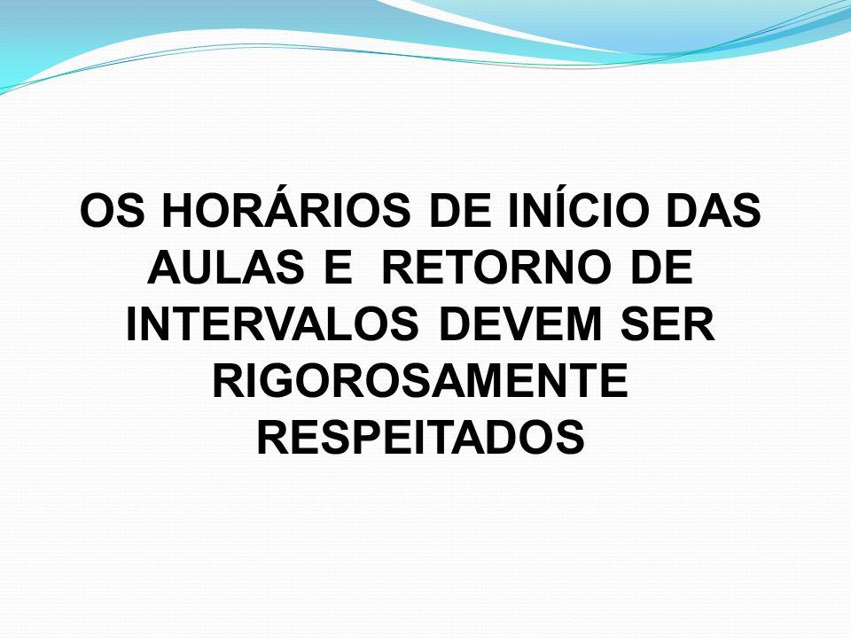 OS HORÁRIOS DE INÍCIO DAS AULAS E RETORNO DE INTERVALOS DEVEM SER RIGOROSAMENTE RESPEITADOS