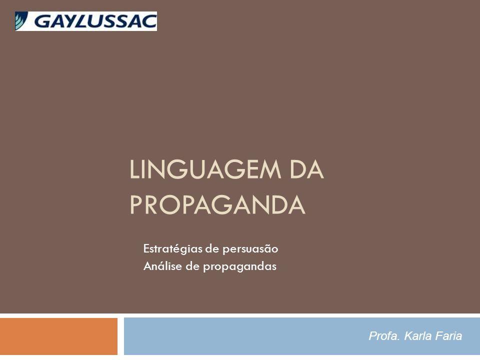 LINGUAGEM DA PROPAGANDA Estratégias de persuasão Análise de propagandas Profa. Karla Faria