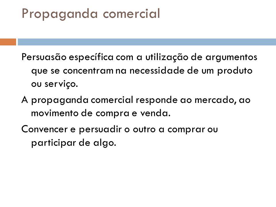 Propaganda comercial Persuasão específica com a utilização de argumentos que se concentram na necessidade de um produto ou serviço. A propaganda comer
