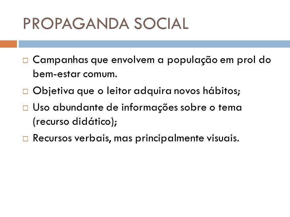 PROPAGANDA SOCIAL Campanhas que envolvem a população em prol do bem-estar comum. Objetiva que o leitor adquira novos hábitos; Uso abundante de informa