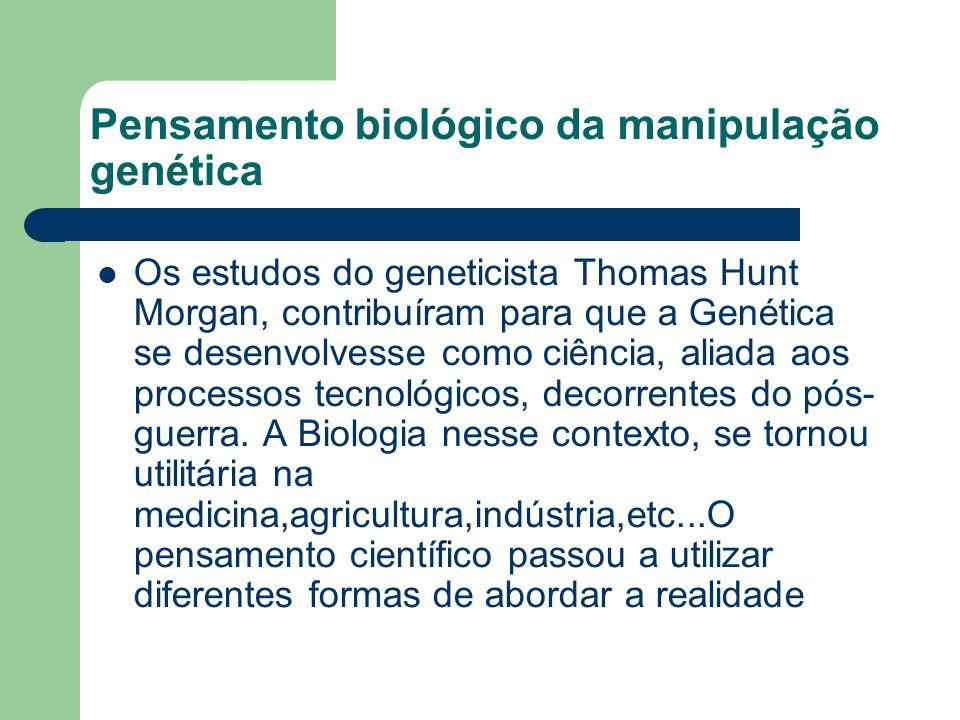 Pensamento biológico da manipulação genética Os estudos do geneticista Thomas Hunt Morgan, contribuíram para que a Genética se desenvolvesse como ciência, aliada aos processos tecnológicos, decorrentes do pós- guerra.