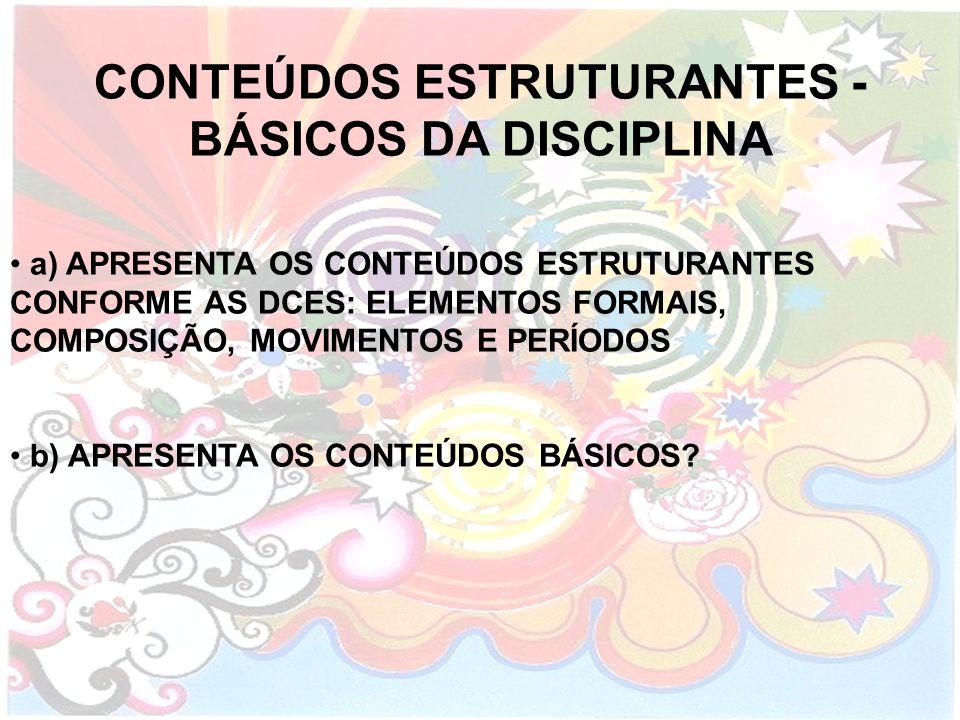 CONTEÚDOS ESTRUTURANTES - BÁSICOS DA DISCIPLINA a) APRESENTA OS CONTEÚDOS ESTRUTURANTES CONFORME AS DCES: ELEMENTOS FORMAIS, COMPOSIÇÃO, MOVIMENTOS E