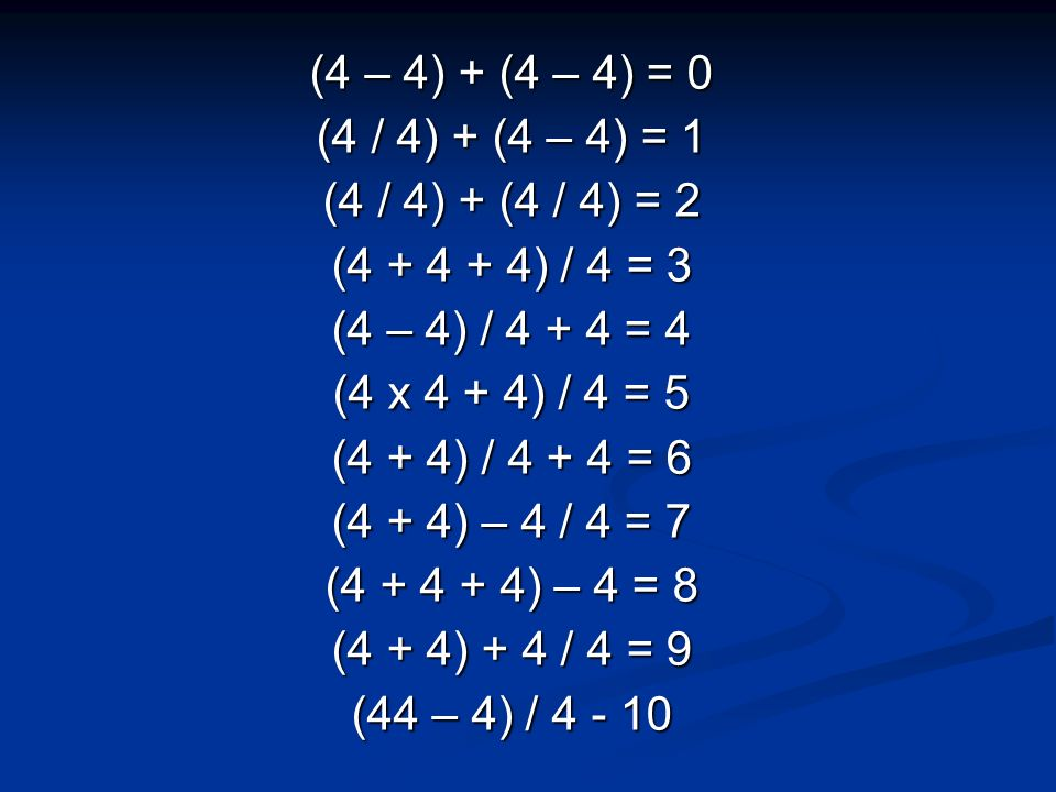 (4 – 4) + (4 – 4) = 0 (4 / 4) + (4 – 4) = 1 (4 / 4) + (4 / 4) = 2 (4 + 4 + 4) / 4 = 3 (4 – 4) / 4 + 4 = 4 (4 x 4 + 4) / 4 = 5 (4 + 4) / 4 + 4 = 6 (4 + 4) – 4 / 4 = 7 (4 + 4 + 4) – 4 = 8 (4 + 4) + 4 / 4 = 9 (44 – 4) / 4 - 10