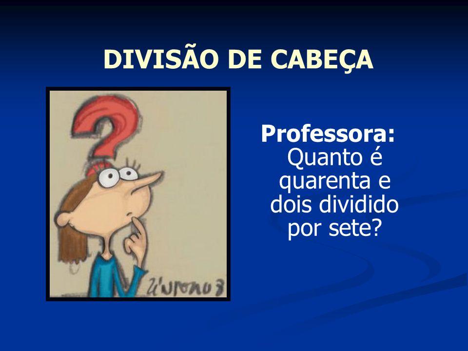 DIVISÃO DE CABEÇA Professora: Quanto é quarenta e dois dividido por sete?