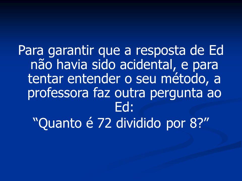 Para garantir que a resposta de Ed não havia sido acidental, e para tentar entender o seu método, a professora faz outra pergunta ao Ed: Quanto é 72 d