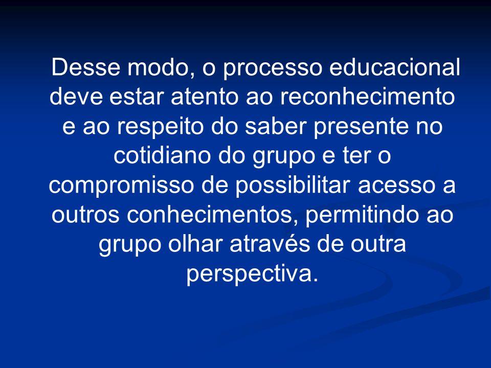 Desse modo, o processo educacional deve estar atento ao reconhecimento e ao respeito do saber presente no cotidiano do grupo e ter o compromisso de po