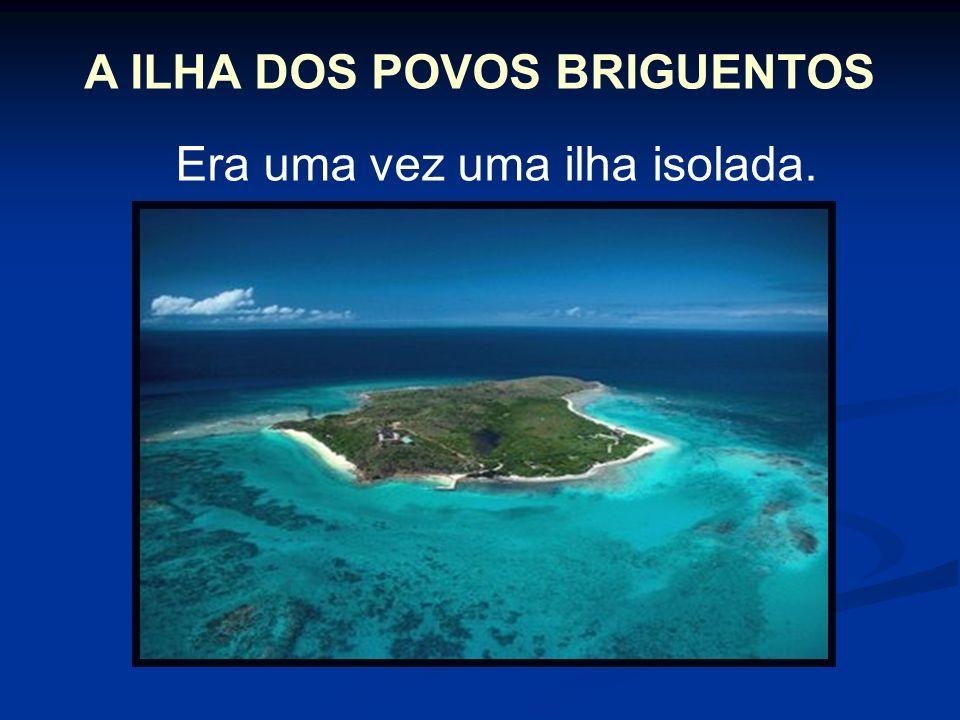 A ILHA DOS POVOS BRIGUENTOS Era uma vez uma ilha isolada.