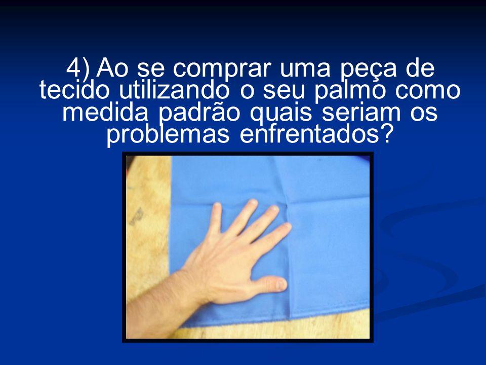 4) Ao se comprar uma peça de tecido utilizando o seu palmo como medida padrão quais seriam os problemas enfrentados?
