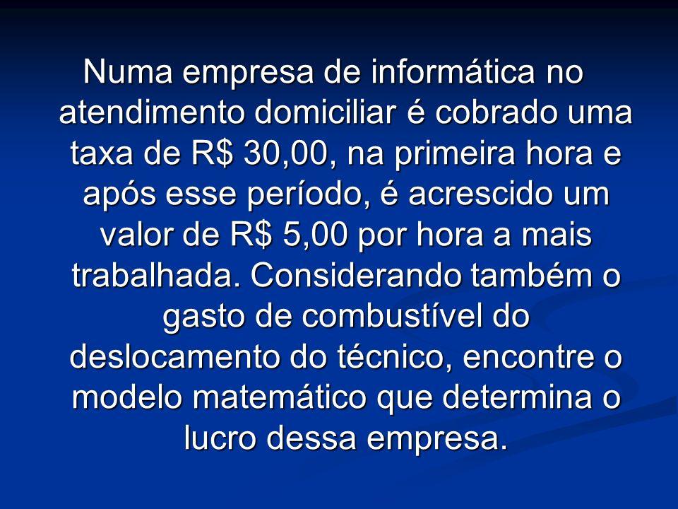 Numa empresa de informática no atendimento domiciliar é cobrado uma taxa de R$ 30,00, na primeira hora e após esse período, é acrescido um valor de R$