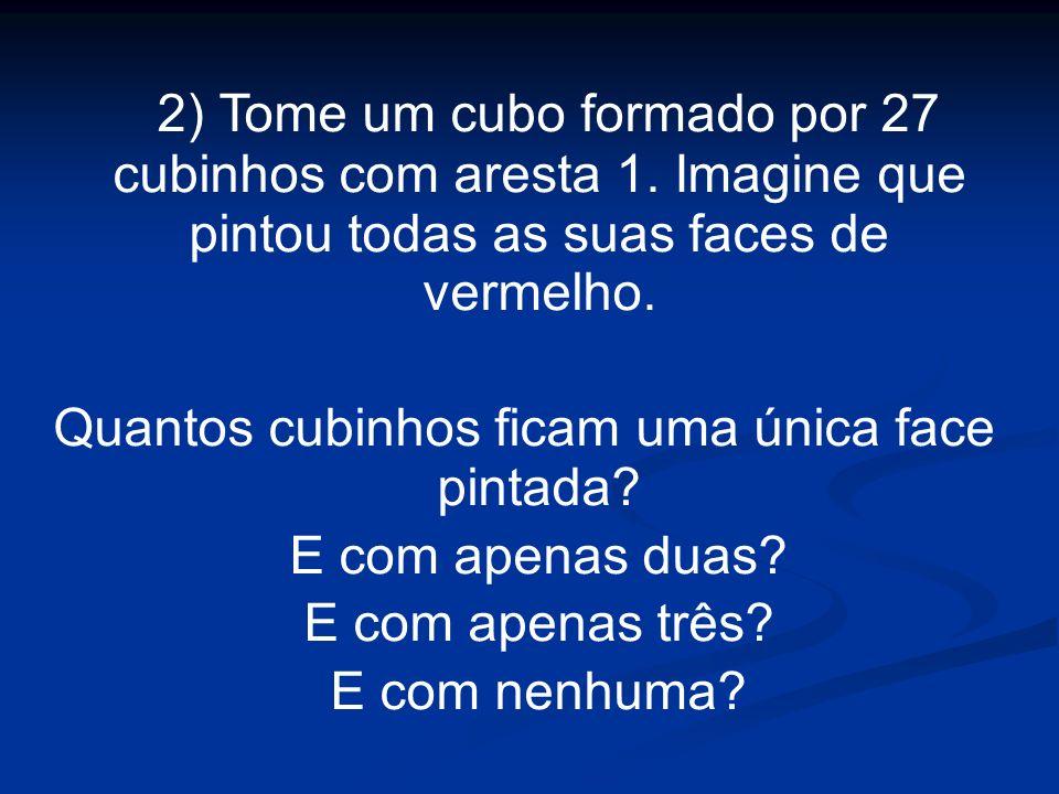 2) Tome um cubo formado por 27 cubinhos com aresta 1. Imagine que pintou todas as suas faces de vermelho. Quantos cubinhos ficam uma única face pintad