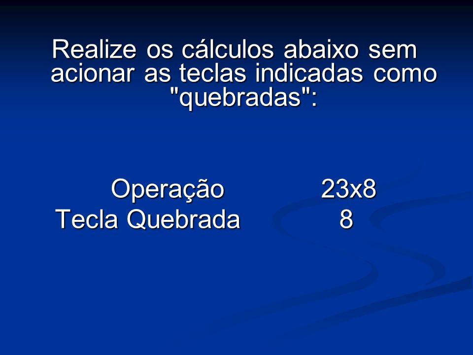 Realize os cálculos abaixo sem acionar as teclas indicadas como quebradas : Operação 23x8 Tecla Quebrada8