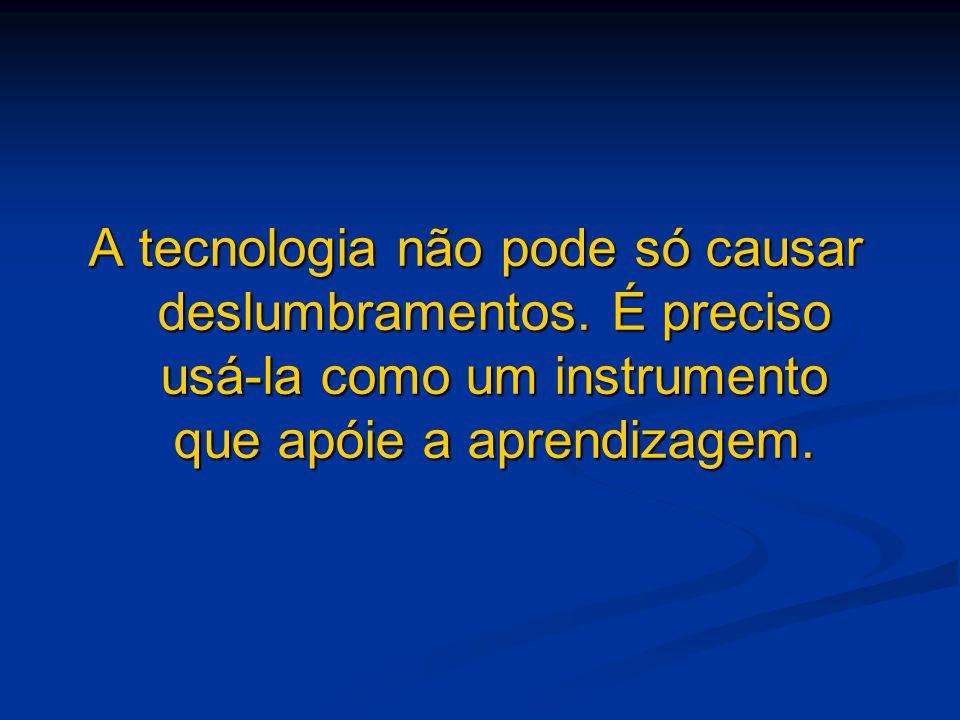 A tecnologia não pode só causar deslumbramentos. É preciso usá-la como um instrumento que apóie a aprendizagem.