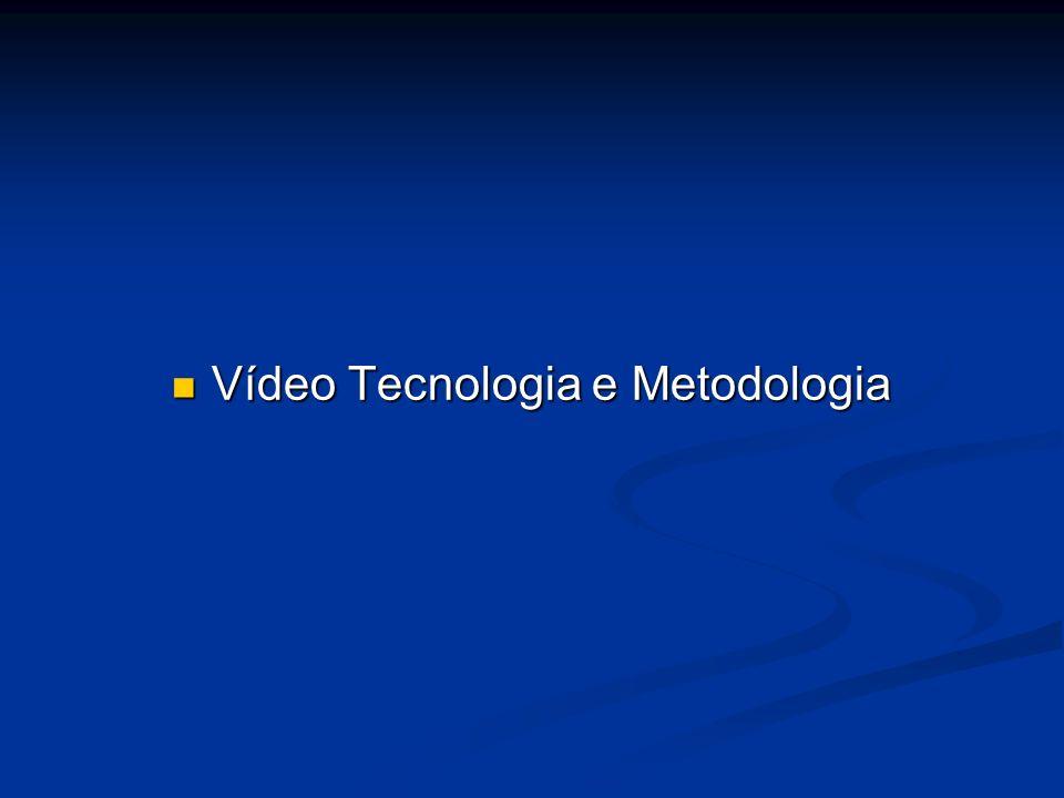 Vídeo Tecnologia e Metodologia Vídeo Tecnologia e Metodologia