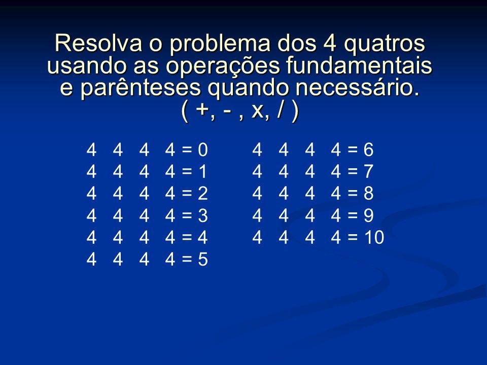 Resolva o problema dos 4 quatros usando as operações fundamentais e parênteses quando necessário. ( +, -, x, / ) 4 4 4 4 = 0 4 4 4 4 = 1 4 4 4 4 = 2 4