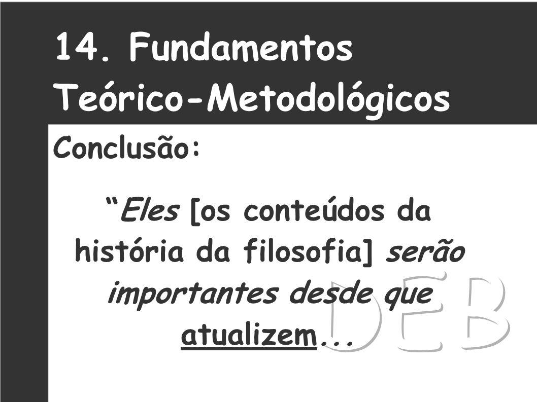 14. Fundamentos Teórico-Metodológicos Conclusão: Eles [os conteúdos da história da filosofia] serão importantes desde que atualizem...