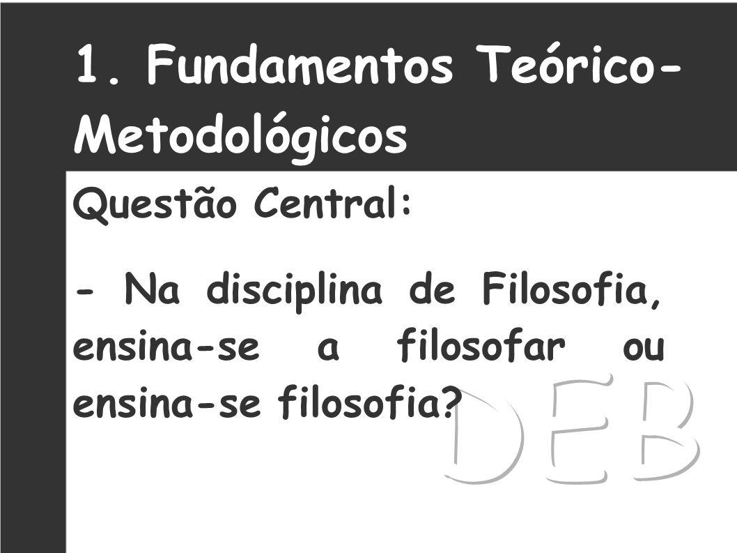 1. Fundamentos Teórico- Metodológicos Questão Central: - Na disciplina de Filosofia, ensina-se a filosofar ou ensina-se filosofia?