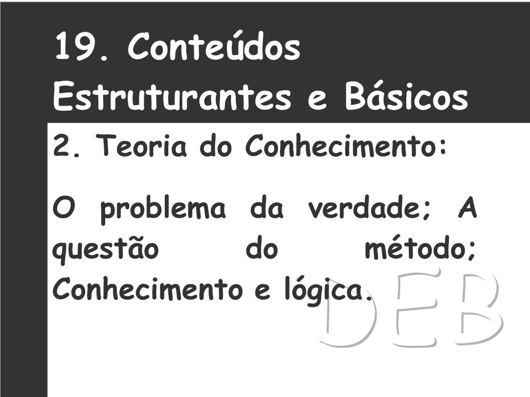 19. Conteúdos Estruturantes e Básicos 2. Teoria do Conhecimento: O problema da verdade; A questão do método; Conhecimento e lógica.