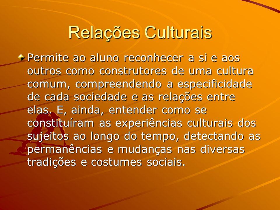 Relações Culturais Permite ao aluno reconhecer a si e aos outros como construtores de uma cultura comum, compreendendo a especificidade de cada sociedade e as relações entre elas.
