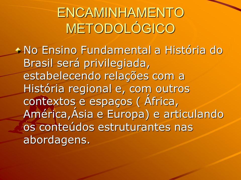 ENCAMINHAMENTO METODOLÓGICO No Ensino Fundamental a História do Brasil será privilegiada, estabelecendo relações com a História regional e, com outros contextos e espaços ( África, América,Ásia e Europa) e articulando os conteúdos estruturantes nas abordagens.