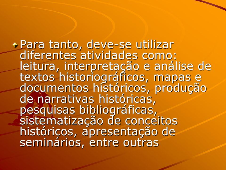 Para tanto, deve-se utilizar diferentes atividades como: leitura, interpretação e análise de textos historiográficos, mapas e documentos históricos, produção de narrativas históricas, pesquisas bibliográficas, sistematização de conceitos históricos, apresentação de seminários, entre outras