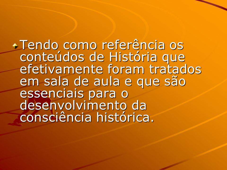 Tendo como referência os conteúdos de História que efetivamente foram tratados em sala de aula e que são essenciais para o desenvolvimento da consciência histórica.