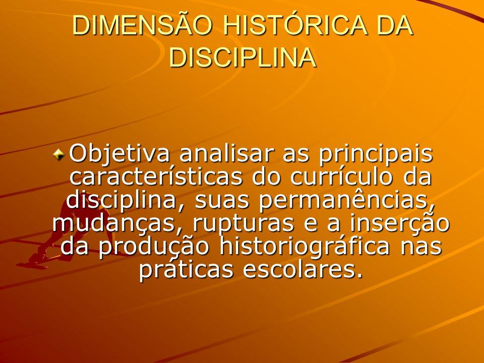 DIMENSÃO HISTÓRICA DA DISCIPLINA Objetiva analisar as principais características do currículo da disciplina, suas permanências, mudanças, rupturas e a inserção da produção historiográfica nas práticas escolares.