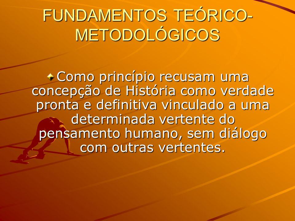 FUNDAMENTOS TEÓRICO- METODOLÓGICOS Como princípio recusam uma concepção de História como verdade pronta e definitiva vinculado a uma determinada vertente do pensamento humano, sem diálogo com outras vertentes.